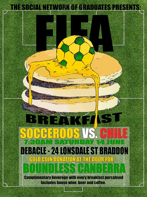The Social Network of Graduates presents: FIFA breakfast. Socceroos vs. Chile, 7:30am Saturday 14 June, Debacle - 24 Lonsdale St Braddon, gold coin donation at the door for: Boundless Canberra. Complimentary beverage with every breakfast purchased, includes house wine beer and coffee.
